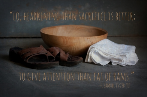 """Lo, hearkening than sacrifice is better; to give attention than fat of rams.""  —1 Samuel 15:22b YLT"