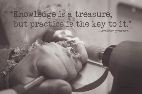 """""""Knowledge is a treasure, but practice is the key to it.""""  —Arabian proverb"""
