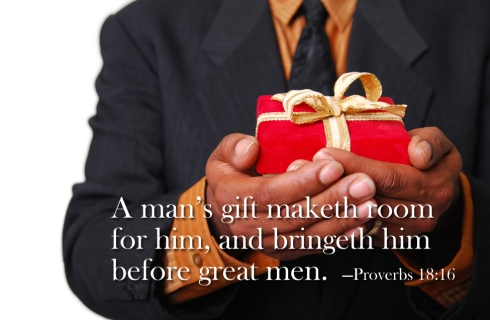 """""""A man's gift maketh room for him, and bringeth him before great men.""""  —Proverbs 18:16"""