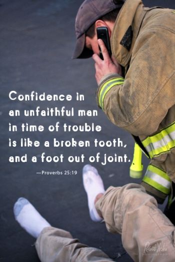 """""""Confidence in an unfaithful man in time of trouble is like a broken tooth and a foot out of joint.""""  —Proverbs 25:19"""